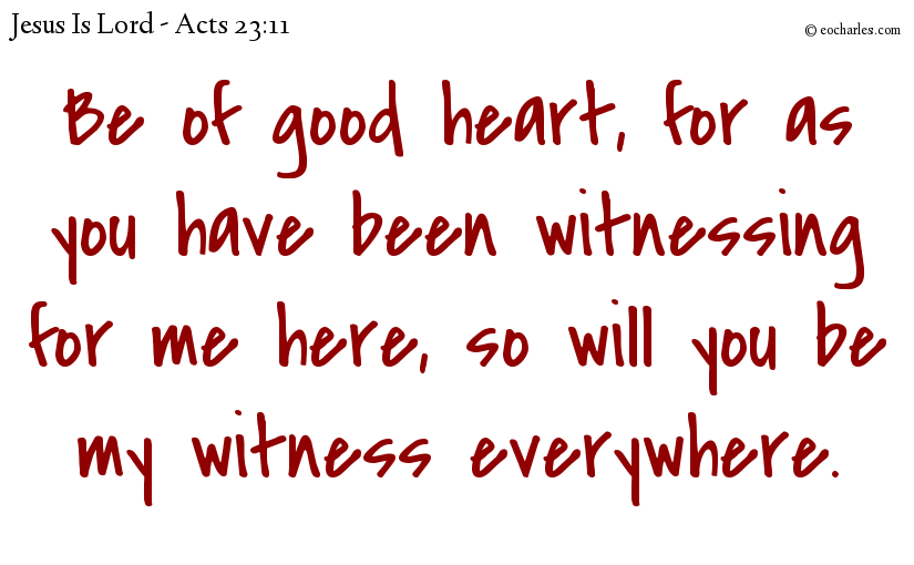 Be of good heart, for as you have been witnessing for me here, so will you be my witness everywhere.