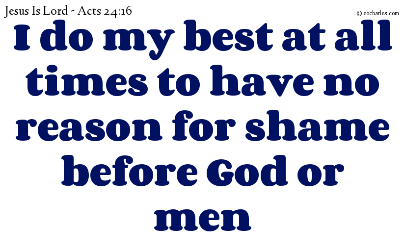 I do my best at all times to have no reason for shame before God or men