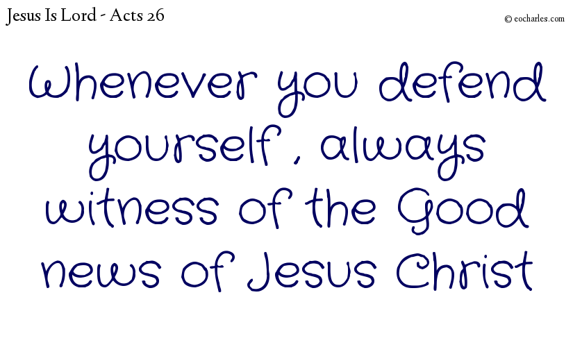 Whenever you defend yourself , always witness of the Good news of Jesus Christ