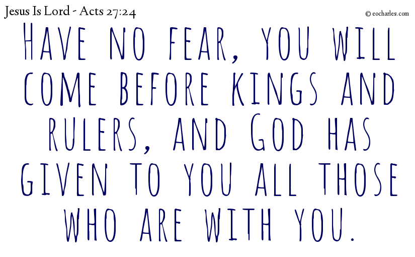 Have no fear,  you will come before kings and rulers, and God has given to you all those who are with you.