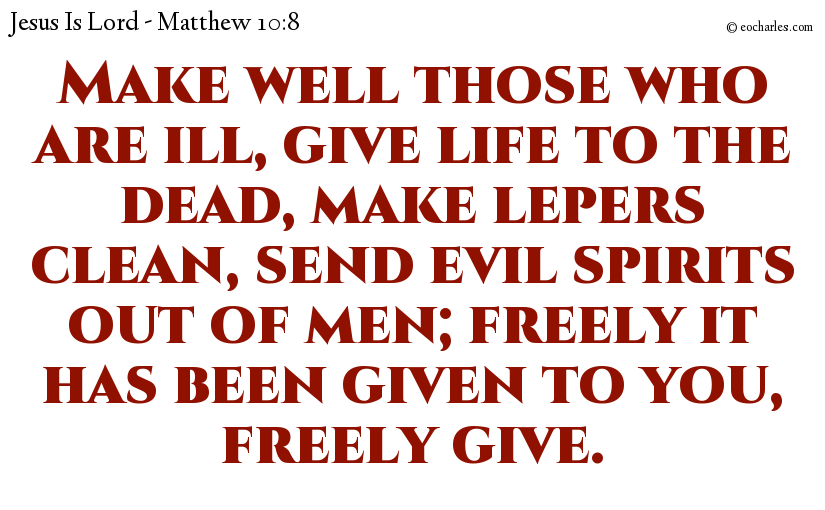 Make well those who are ill, give life to the dead, make lepers clean, send evil spirits out of men; freely it has been given to you, freely give.