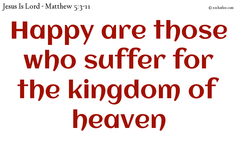 Happy are those who suffer for the kingdom of heaven