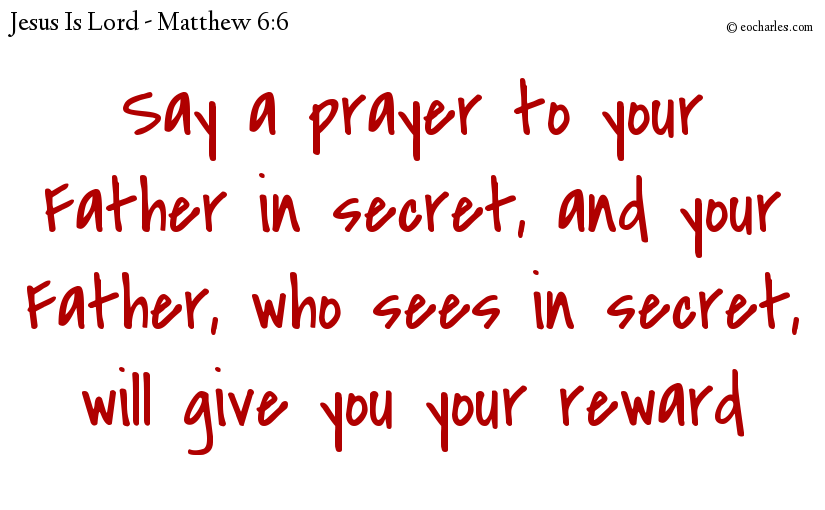 Say a prayer to your Father in secret, and your Father, who sees in secret, will give you your reward