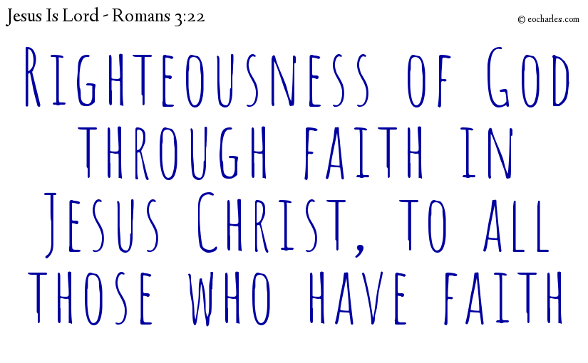 Righteousness of God through faith in Jesus Christ, to all those who have faith