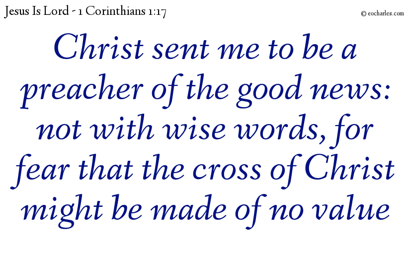 Christ sent me to be a preacher of the good news: not with wise words, for fear that the cross of Christ might be made of no value
