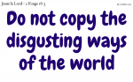 Do not copy the ways of the world