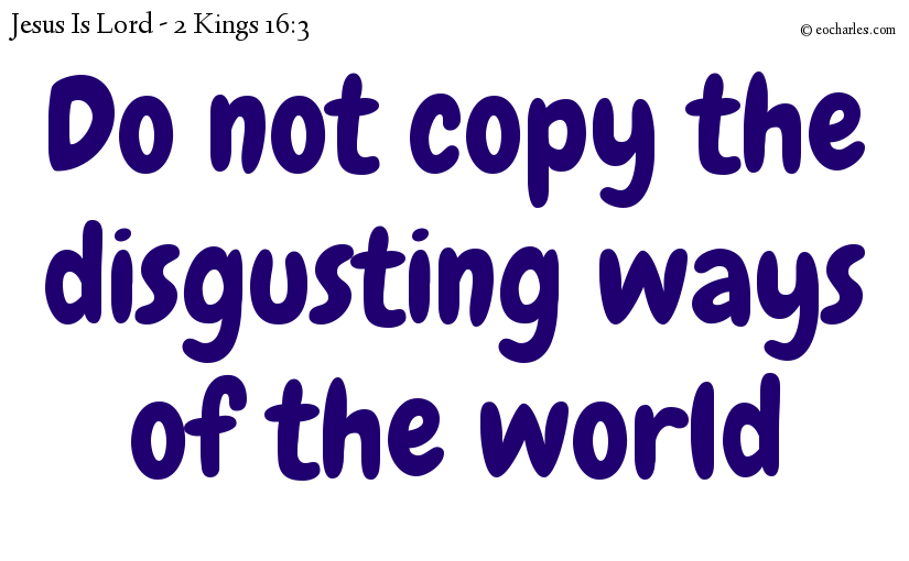 Do not copy the disgusting ways of the world