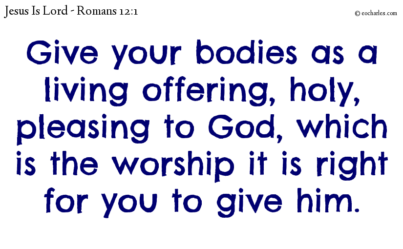 Give your bodies as a living offering, holy, pleasing to God, which is the worship it is right for you to give him.