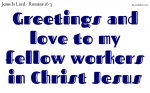 Greetings and love to my fellow workers in  Christ Jesus