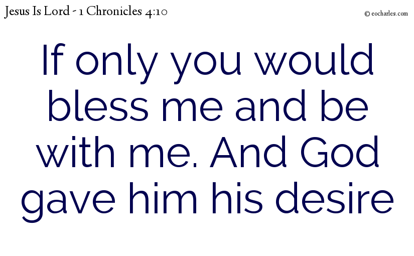If only you would bless me and be with me. And God gave him his desire