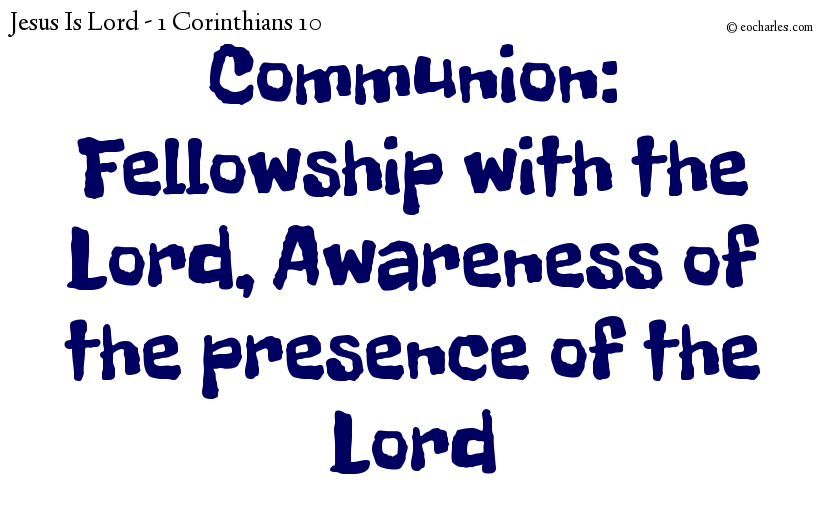 Communion: Fellowship with the Lord, Awareness of the presence of the Lord.