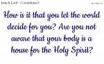 Are you not aware that your body is a house for the Holy Spirit?