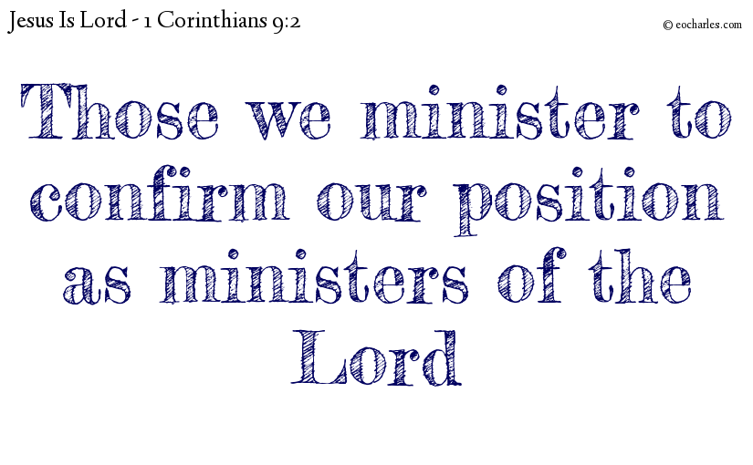 Those we minister to confirm our position as ministers of the Lord