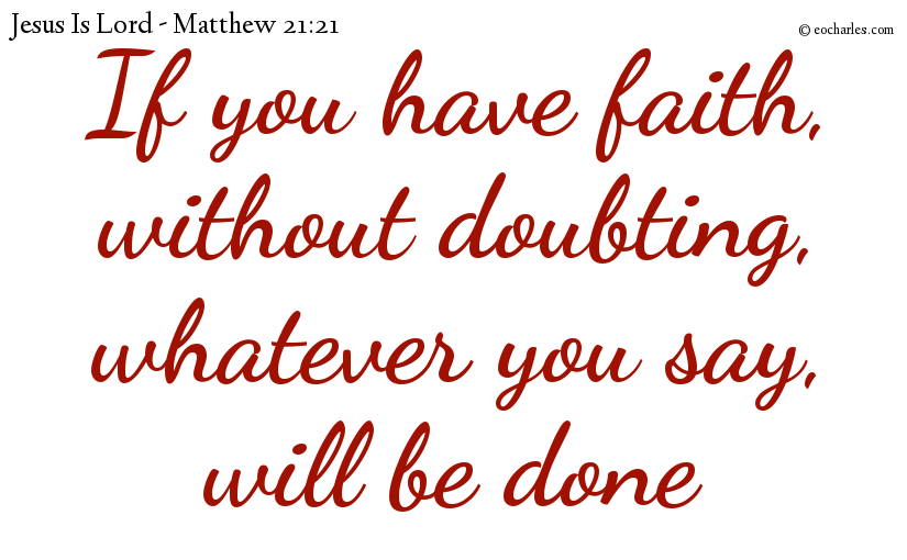 If you have faith, without doubting, whatever you say, will be done