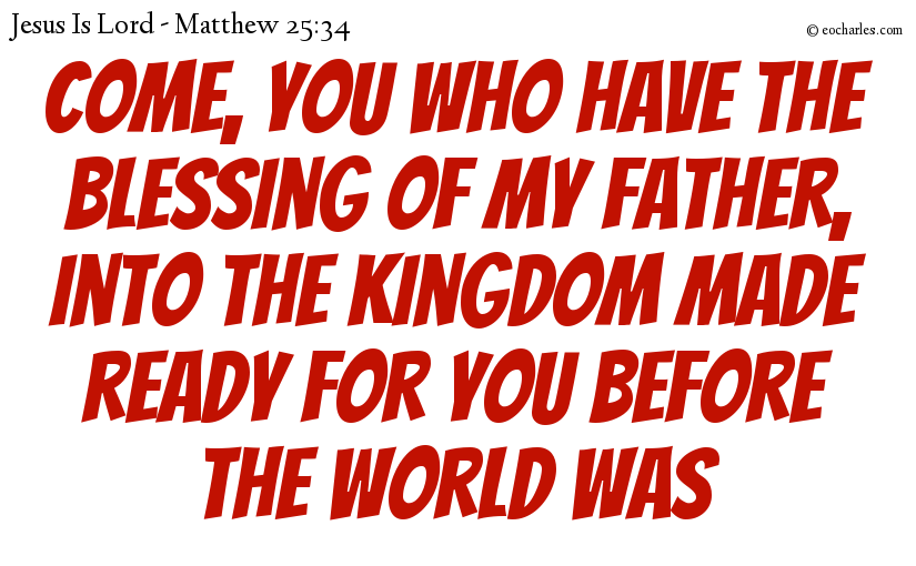 Come, you who have the blessing of my Father, into the kingdom made ready for you before the world was