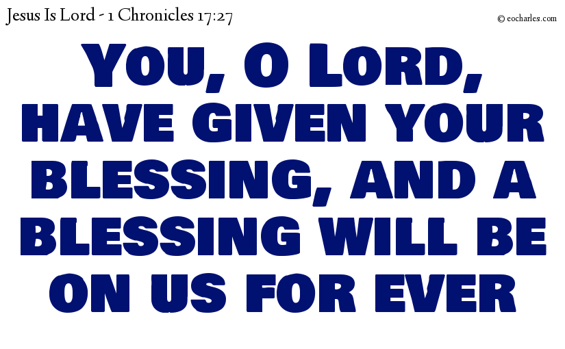 You, O Lord, have given your blessing, and a blessing will be on us for ever