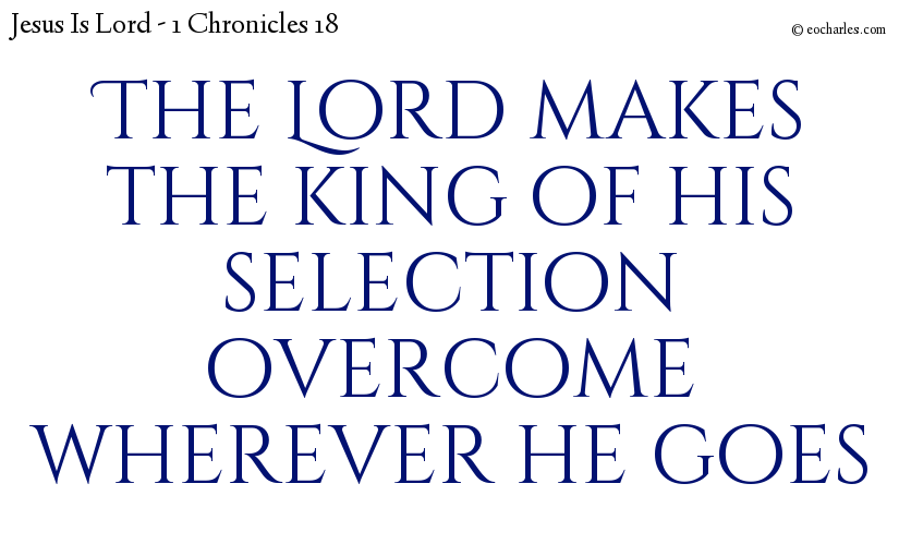 The Lord makes the king of his selection overcome wherever he goes