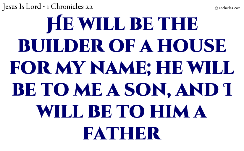 He will be the builder of a house for my name; he will be to me a son, and I will be to him a father