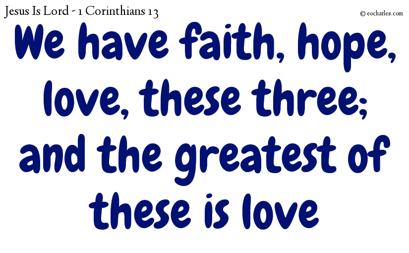 We have faith, hope, love, these three; and the greatest of these is love