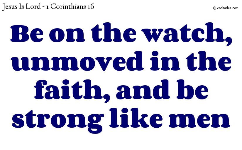 Be on the watch, unmoved in the faith, and be strong like men