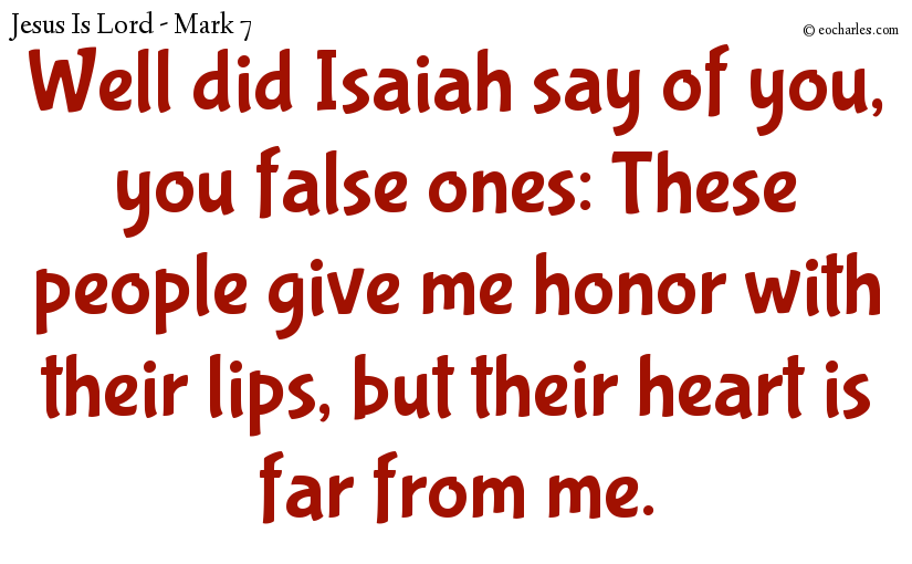 Well did Isaiah say of you, you false ones: These people give me honor with their lips, but their heart is far from me.
