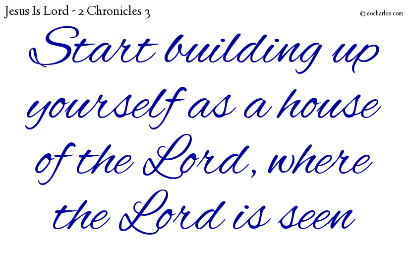Start building up yourself as a house of the Lord, where the Lord is seen