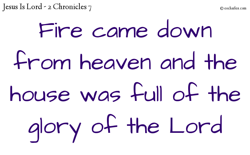 Fire came down from heaven and the house was full of the glory of the Lord