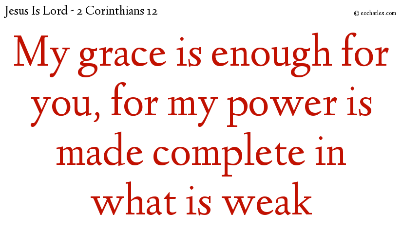 My grace is enough for you, for my power is made complete in what is weak