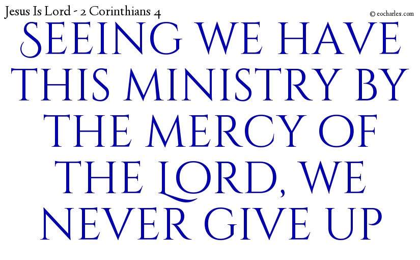 Seeing we have this ministry by the mercy of the Lord, we never give up