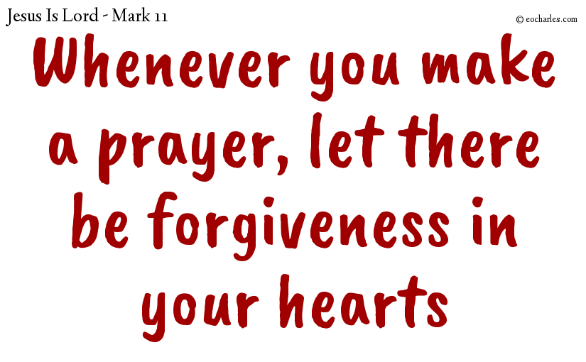 Whenever you make a prayer, let there be forgiveness in your hearts