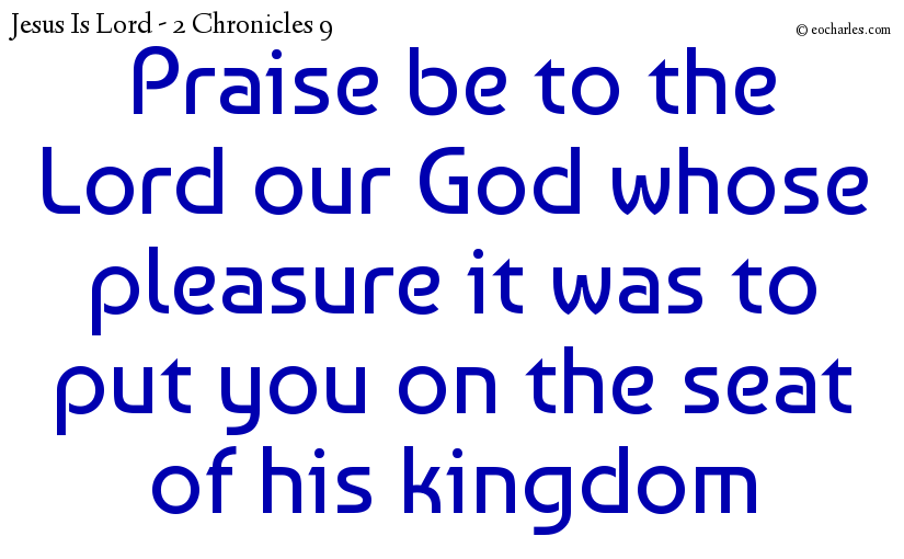 Praise be to the Lord our God whose pleasure it was to put you on the seat of his kingdom