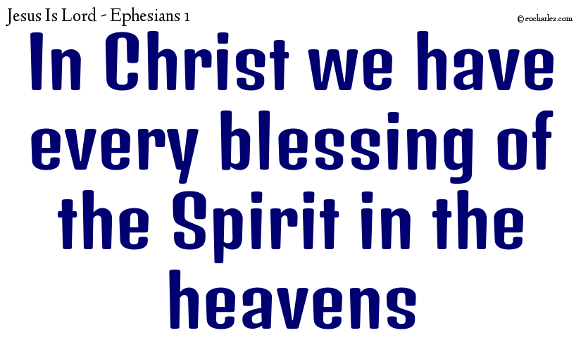 In Christ we have every blessing of the Spirit in the heavens
