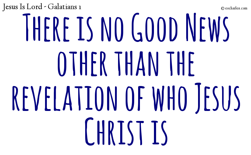 There is no Good News other than the revelation of who Jesus Christ is