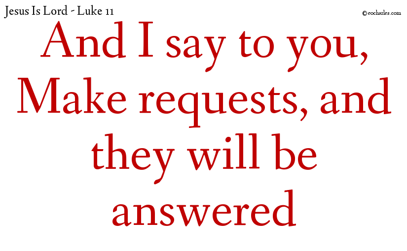 And I say to you, Make requests, and they will be answered