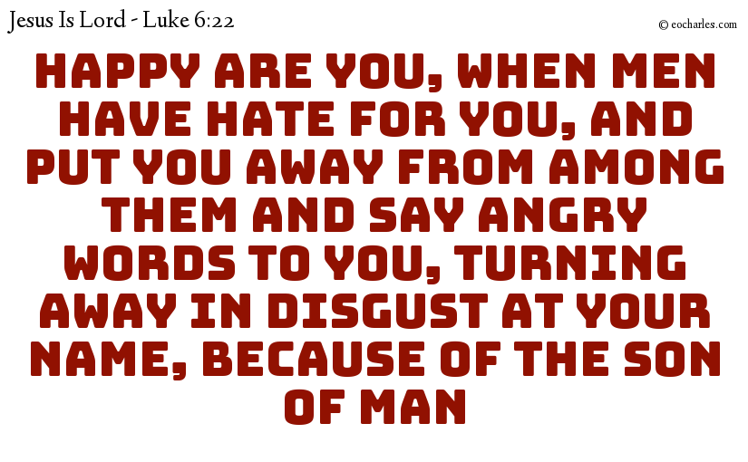 Happy are you, when men have hate for you, and put you away from among them and say angry words to you, turning away in disgust at your name, because of the Son of man