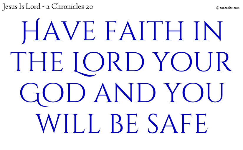 Have faith in the Lord your God and you will be safe
