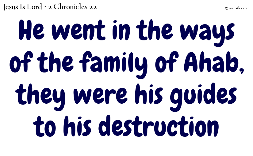 He went in the ways of the family of Ahab, they were his guides to his destruction