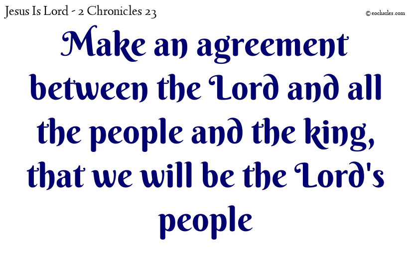 Make an agreement between the Lord and all the people and the king, that we will be the Lord's people