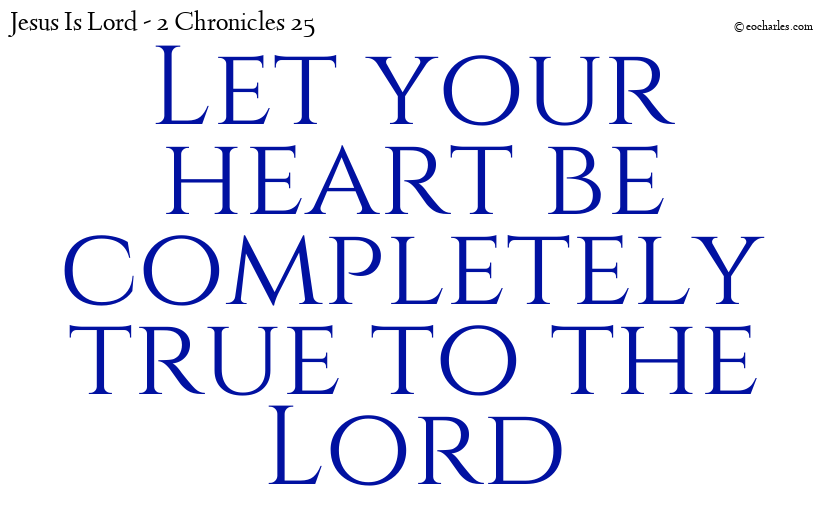 Let your heart be completely true to the Lord