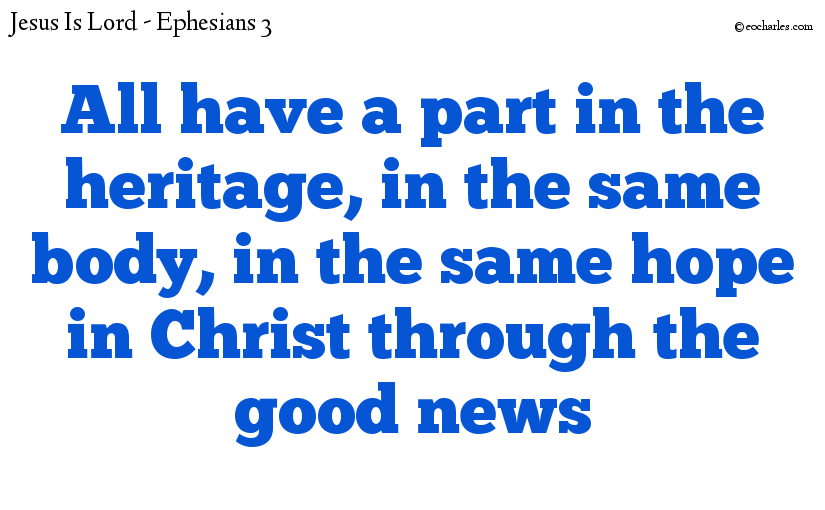 All have a part in the heritage, in the same body, in the same hope in Christ through the good news