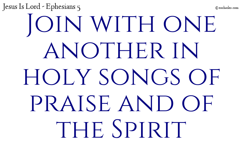 Join with one another in holy songs of praise and of the Spirit