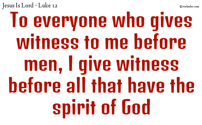 To everyone who gives witness to me before men, I give witness before all that have the spirit of God