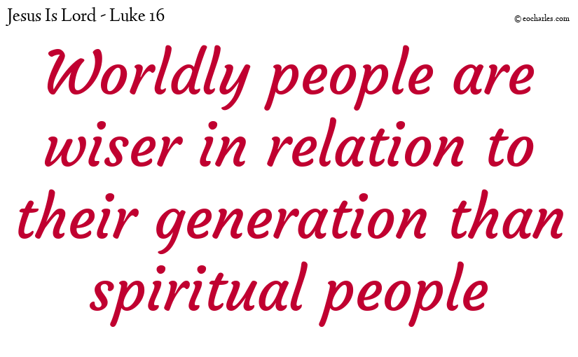 Worldly people are wiser in relation to their generation than spiritual people