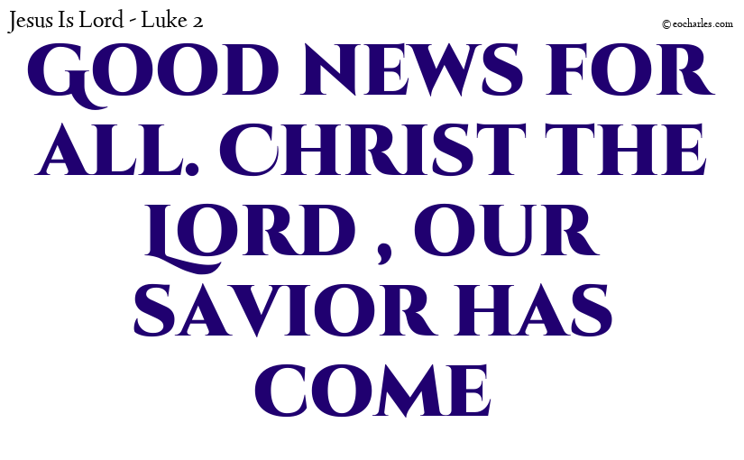 Good news for all. Christ the Lord , our savior has come