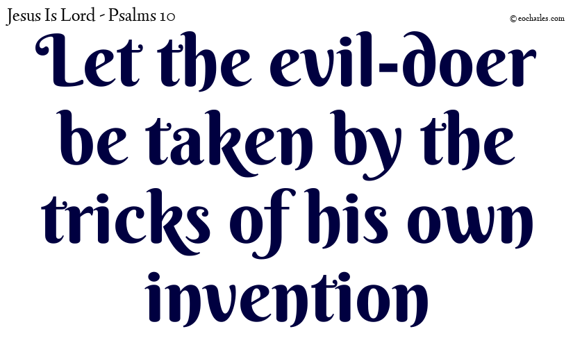 Let the evil-doer be taken by the tricks of his own invention
