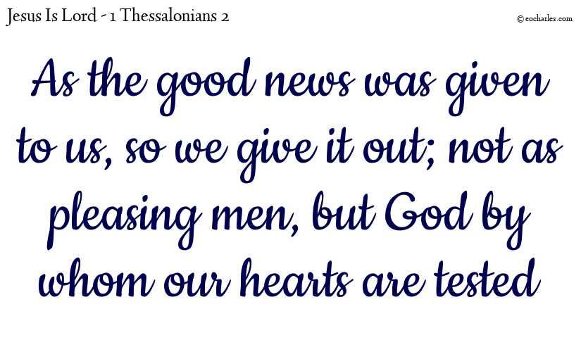 As the good news was given to us, so we give it out; not as pleasing men, but God by whom our hearts are tested