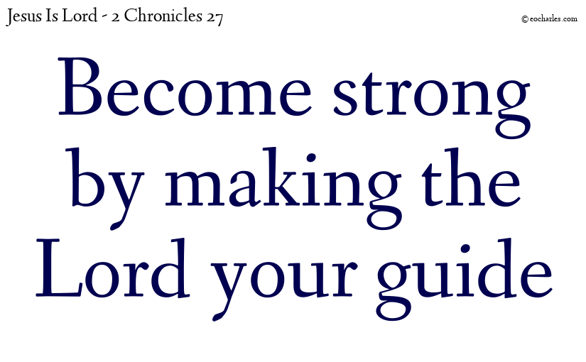 Become strong by making the Lord your guide