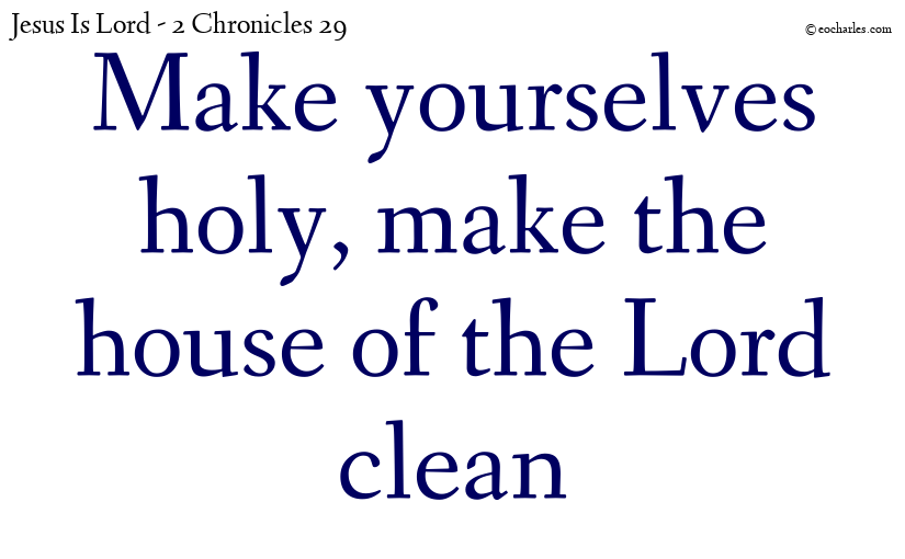 Make yourselves holy, make the house of the Lord clean
