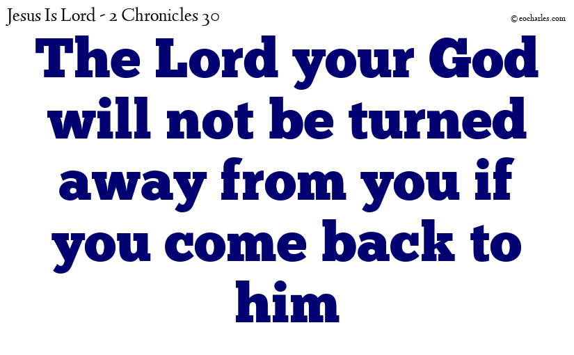 The Lord your God will not be turned away from you if you come back to him
