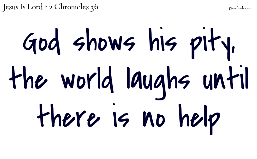 God shows his pity, the world laughs until there is no  help